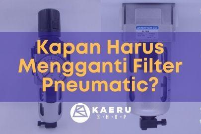 Kapan Harus Merawat dan Mengganti Pneumatic Filter Anda?